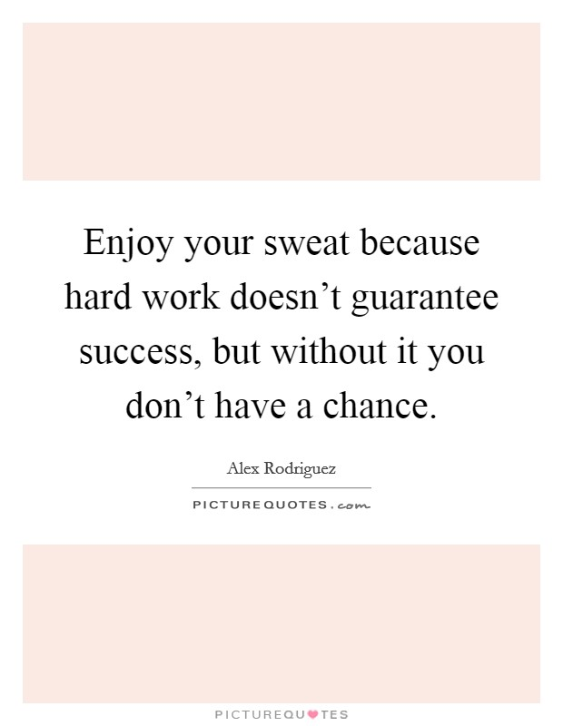 Enjoy your sweat because hard work doesn't guarantee success, but without it you don't have a chance Picture Quote #1