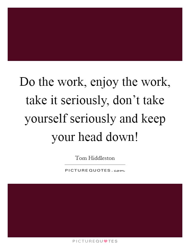 Do the work, enjoy the work, take it seriously, don't take yourself seriously and keep your head down! Picture Quote #1