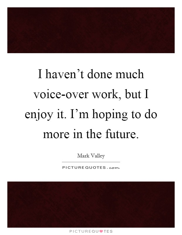 I haven't done much voice-over work, but I enjoy it. I'm hoping to do more in the future. Picture Quote #1