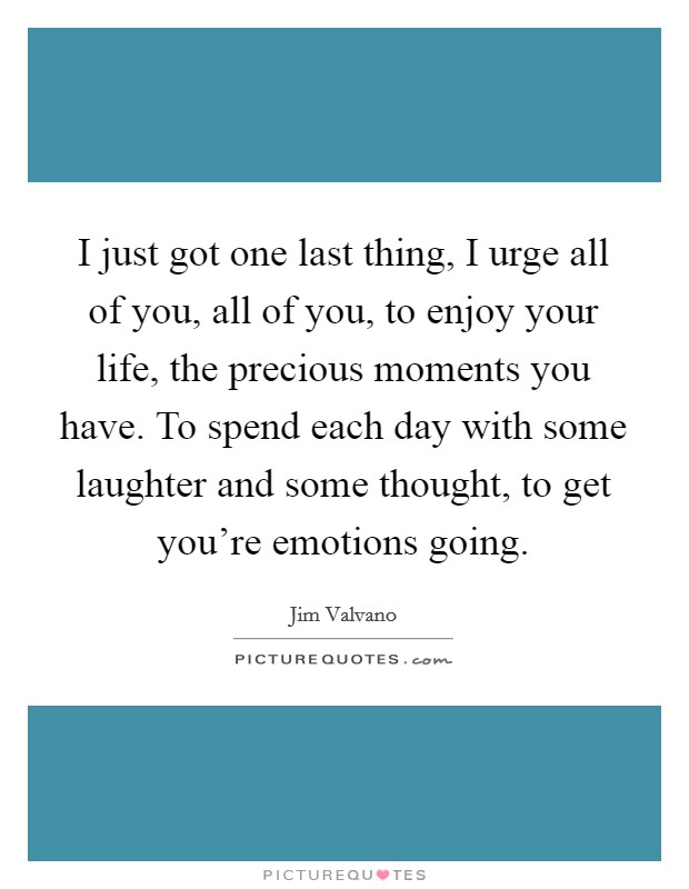 I just got one last thing, I urge all of you, all of you, to enjoy your life, the precious moments you have. To spend each day with some laughter and some thought, to get you're emotions going Picture Quote #1