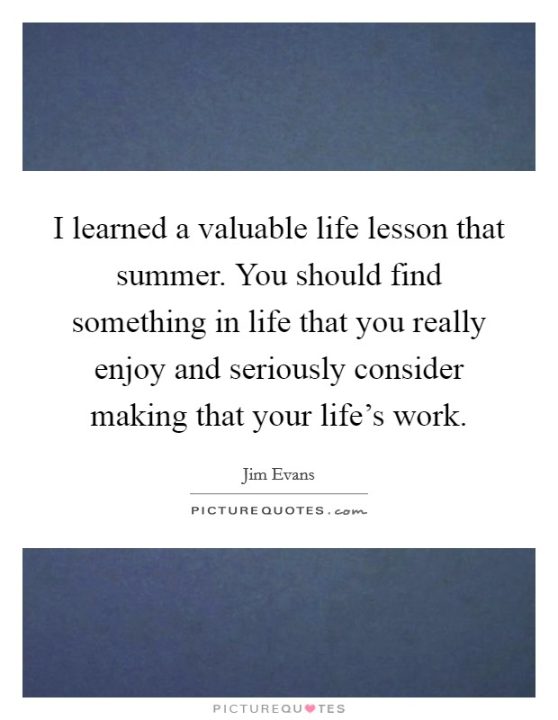 I learned a valuable life lesson that summer. You should find something in life that you really enjoy and seriously consider making that your life's work Picture Quote #1