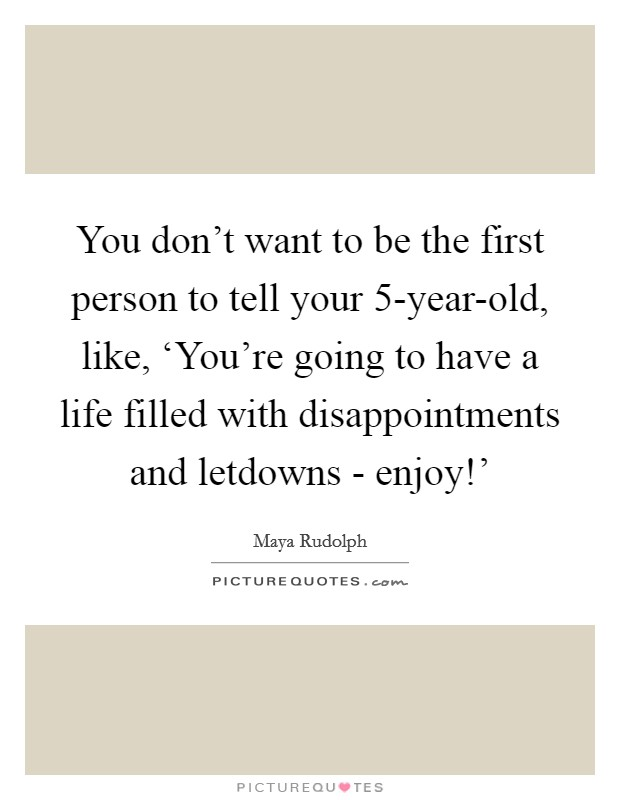 You don't want to be the first person to tell your 5-year-old, like, 'You're going to have a life filled with disappointments and letdowns - enjoy!' Picture Quote #1