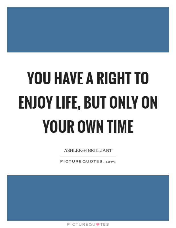 You have a right to enjoy life, but only on your own time Picture Quote #1