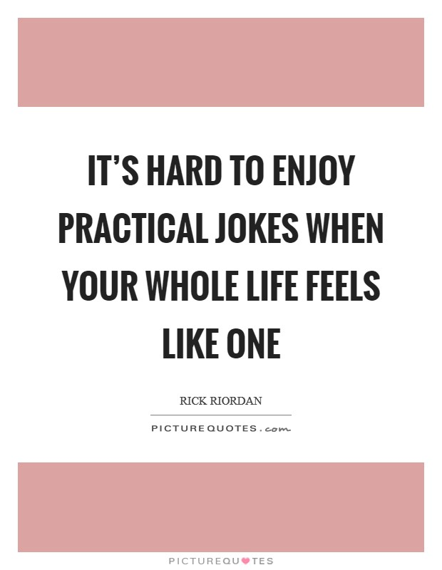 It's hard to enjoy practical jokes when your whole life feels like one Picture Quote #1