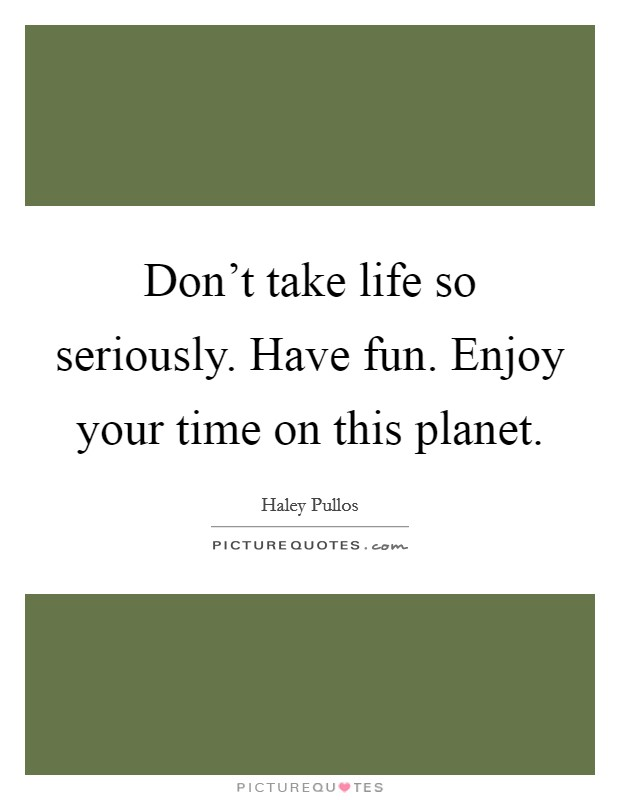 Don't take life so seriously. Have fun. Enjoy your time on this planet Picture Quote #1