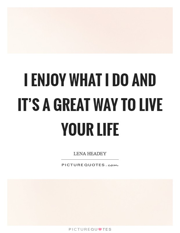 I enjoy what I do and it's a great way to live your life Picture Quote #1