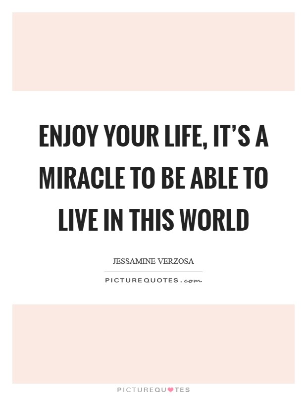 Enjoy your life, it's a miracle to be able to live in this world Picture Quote #1