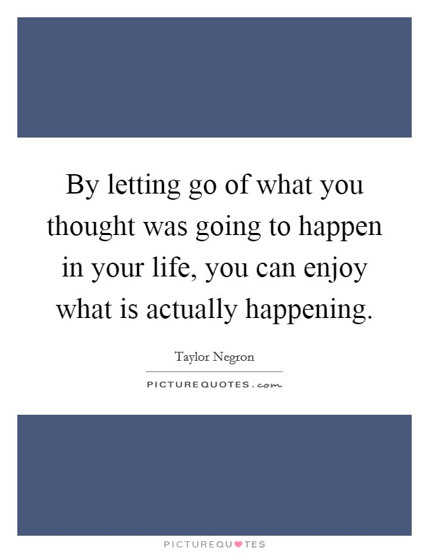 By letting go of what you thought was going to happen in your life, you can enjoy what is actually happening Picture Quote #1