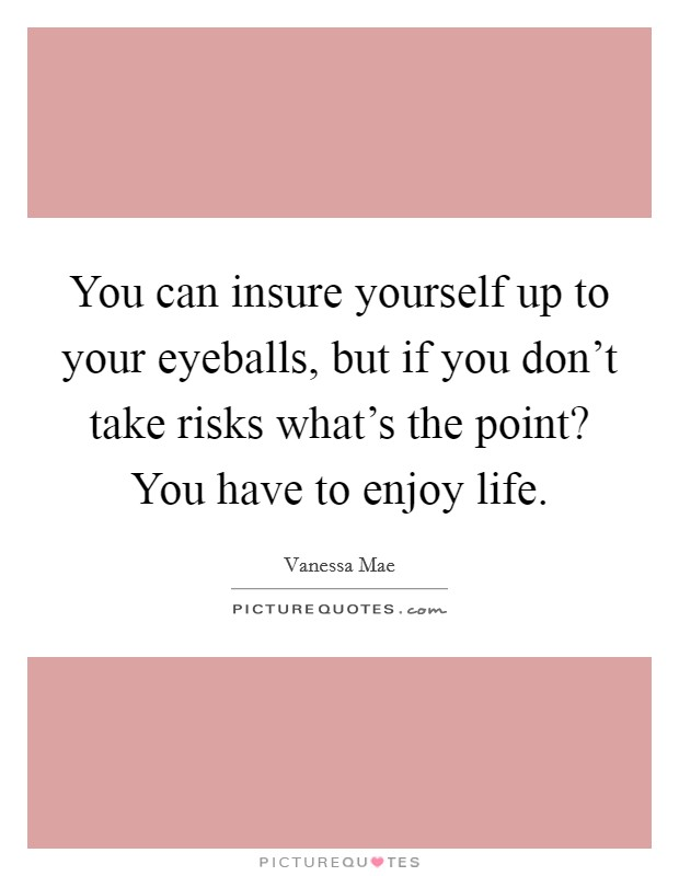 You can insure yourself up to your eyeballs, but if you don't take risks what's the point? You have to enjoy life Picture Quote #1