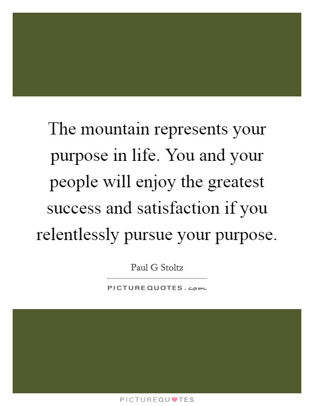 The mountain represents your purpose in life. You and your people will enjoy the greatest success and satisfaction if you relentlessly pursue your purpose Picture Quote #1