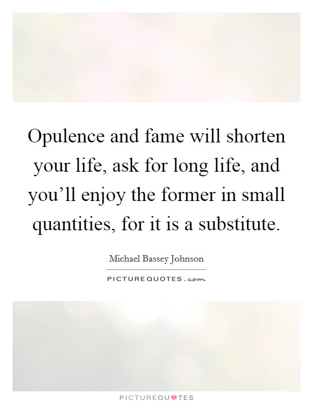 Opulence and fame will shorten your life, ask for long life, and you'll enjoy the former in small quantities, for it is a substitute Picture Quote #1