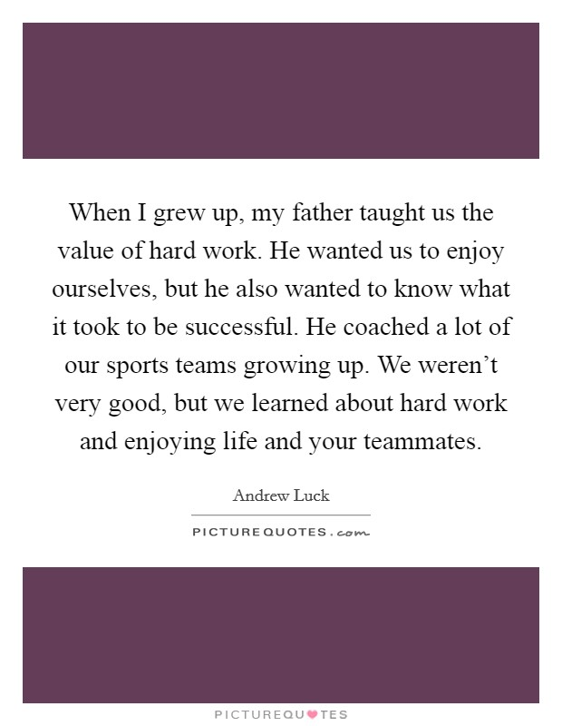 When I grew up, my father taught us the value of hard work. He wanted us to enjoy ourselves, but he also wanted to know what it took to be successful. He coached a lot of our sports teams growing up. We weren't very good, but we learned about hard work and enjoying life and your teammates Picture Quote #1