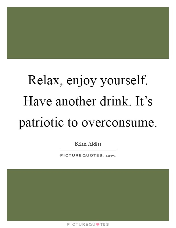 Relax, enjoy yourself. Have another drink. It's patriotic to overconsume. Picture Quote #1