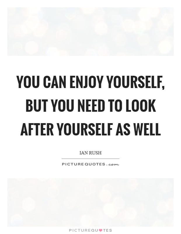 You can enjoy yourself, but you need to look after yourself as well Picture Quote #1
