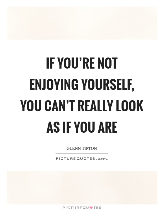 If you're not enjoying yourself, you can't really look as if you are Picture Quote #1