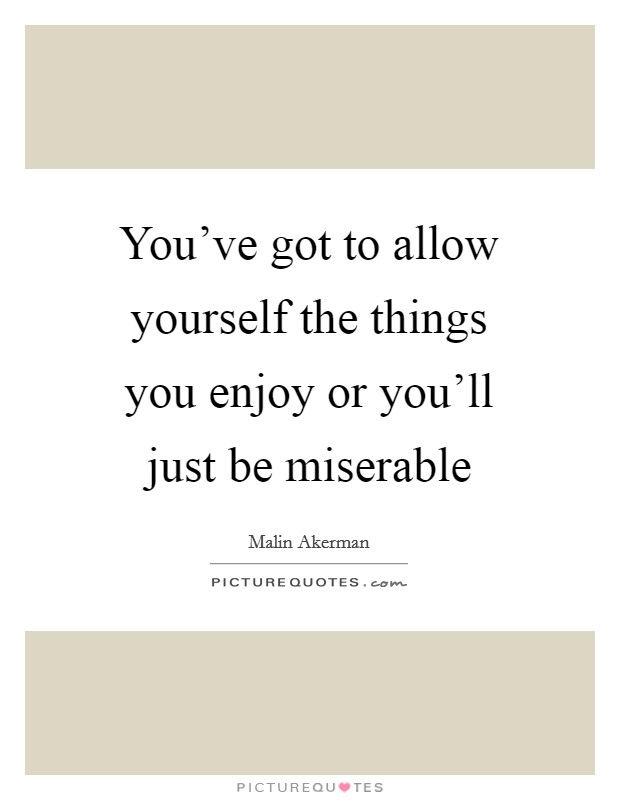 You've got to allow yourself the things you enjoy or you'll just be miserable Picture Quote #1