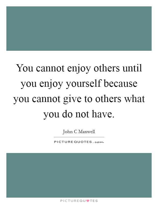 You cannot enjoy others until you enjoy yourself because you cannot give to others what you do not have Picture Quote #1