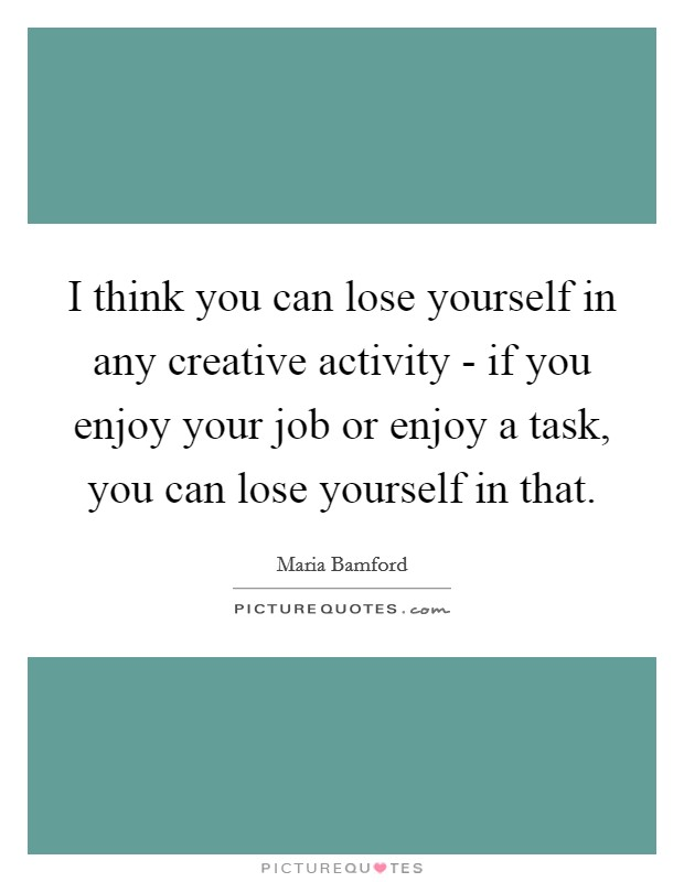 I think you can lose yourself in any creative activity - if you enjoy your job or enjoy a task, you can lose yourself in that Picture Quote #1