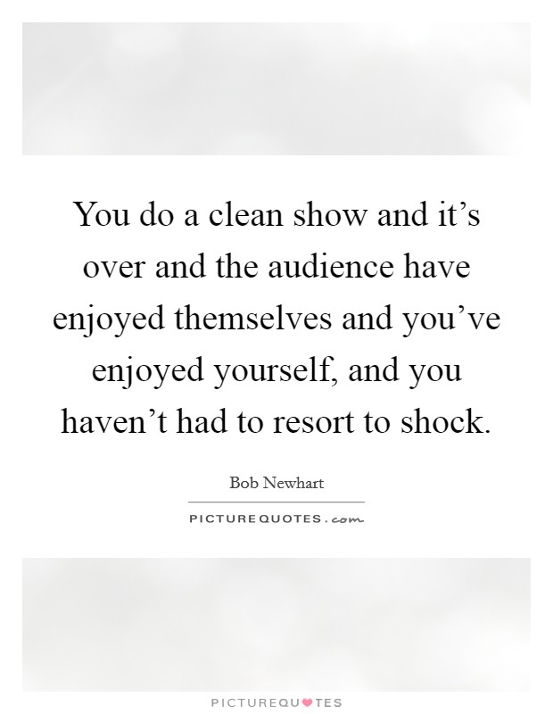 You do a clean show and it's over and the audience have enjoyed themselves and you've enjoyed yourself, and you haven't had to resort to shock Picture Quote #1