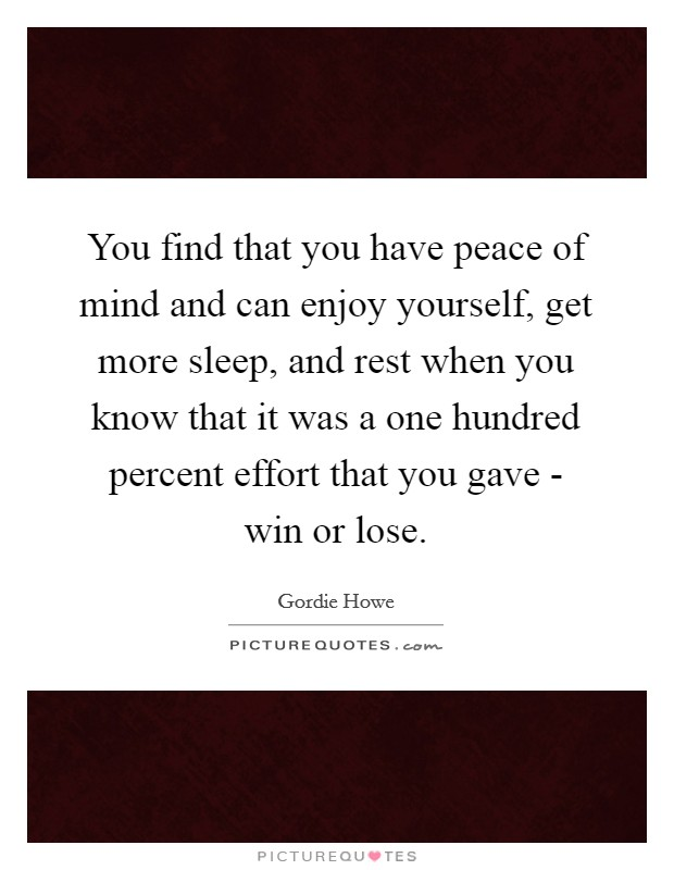 You find that you have peace of mind and can enjoy yourself, get more sleep, and rest when you know that it was a one hundred percent effort that you gave - win or lose Picture Quote #1