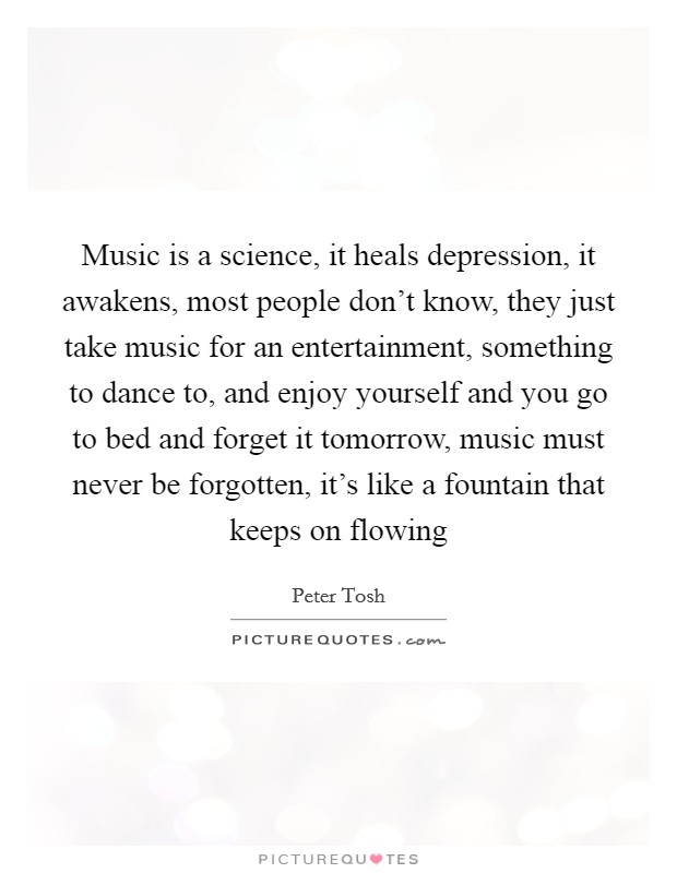 Music is a science, it heals depression, it awakens, most people don't know, they just take music for an entertainment, something to dance to, and enjoy yourself and you go to bed and forget it tomorrow, music must never be forgotten, it's like a fountain that keeps on flowing Picture Quote #1