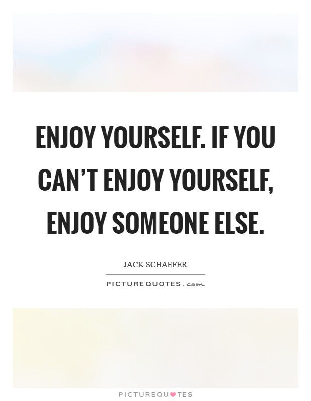 Enjoy yourself. If you can't enjoy yourself, enjoy someone else Picture Quote #1