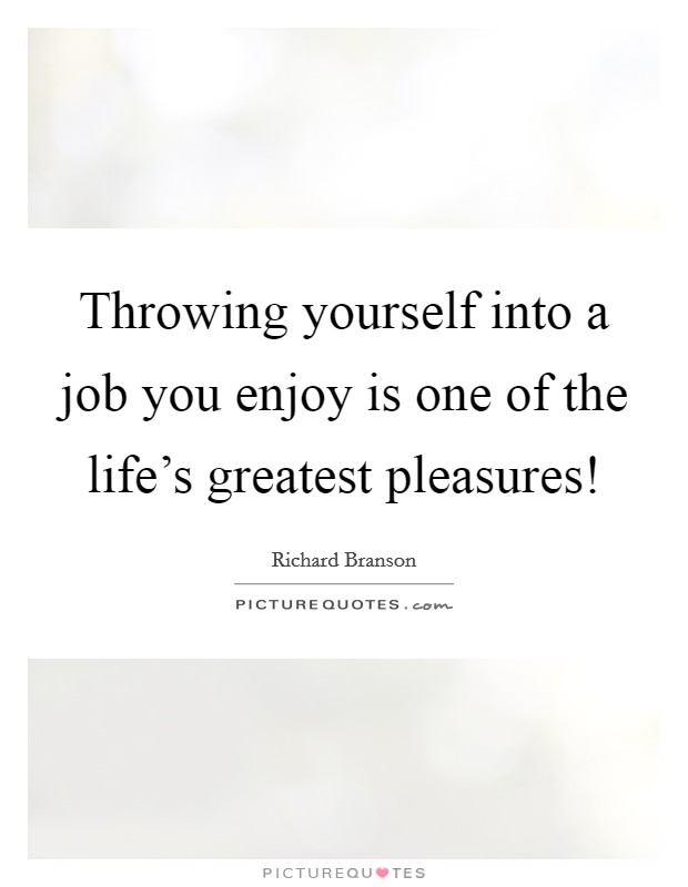 Throwing yourself into a job you enjoy is one of the life's greatest pleasures! Picture Quote #1