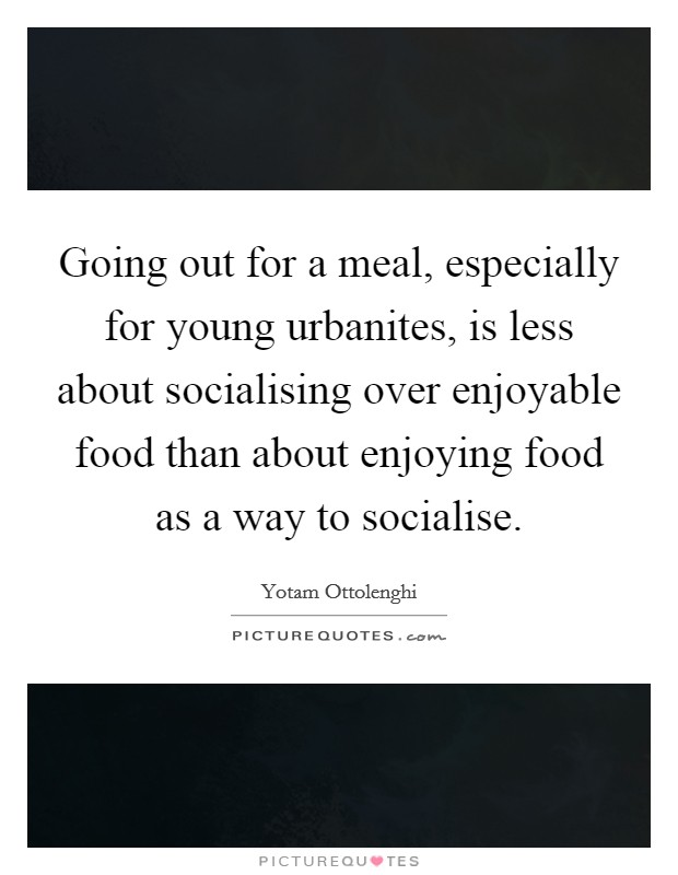 Going out for a meal, especially for young urbanites, is less about socialising over enjoyable food than about enjoying food as a way to socialise. Picture Quote #1