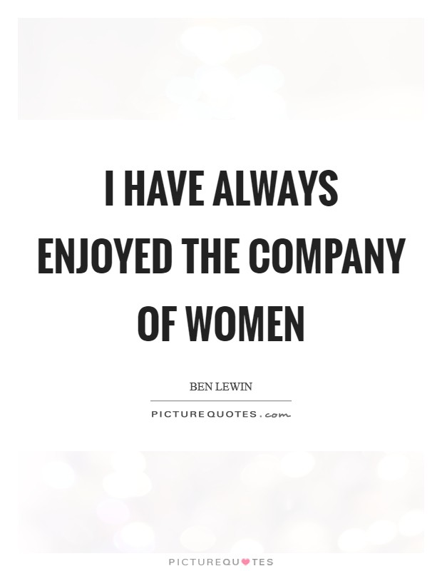I have always enjoyed the company of women Picture Quote #1