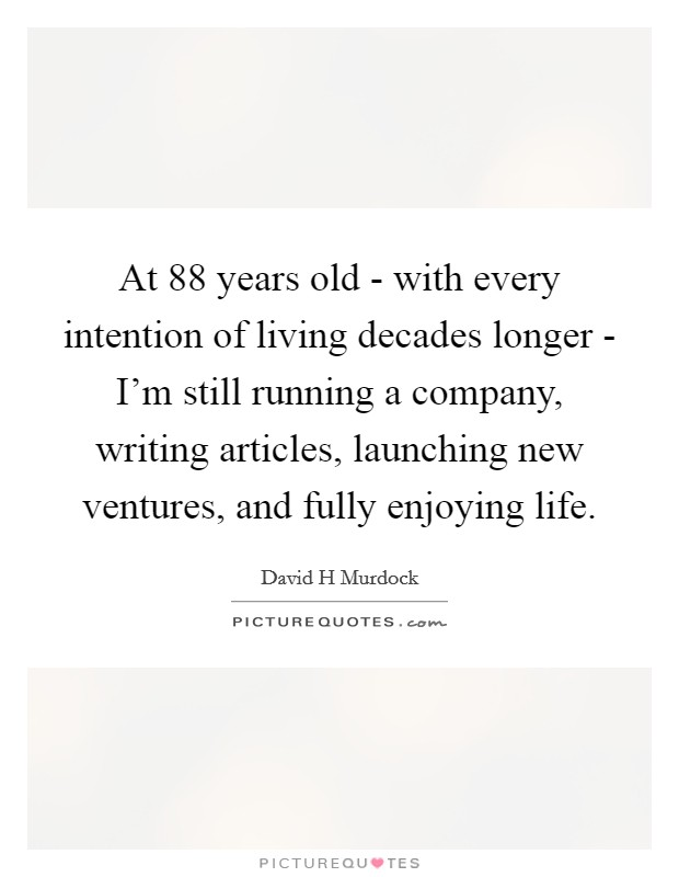 At 88 years old - with every intention of living decades longer - I'm still running a company, writing articles, launching new ventures, and fully enjoying life. Picture Quote #1
