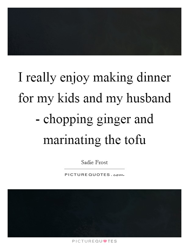 I really enjoy making dinner for my kids and my husband - chopping ginger and marinating the tofu Picture Quote #1