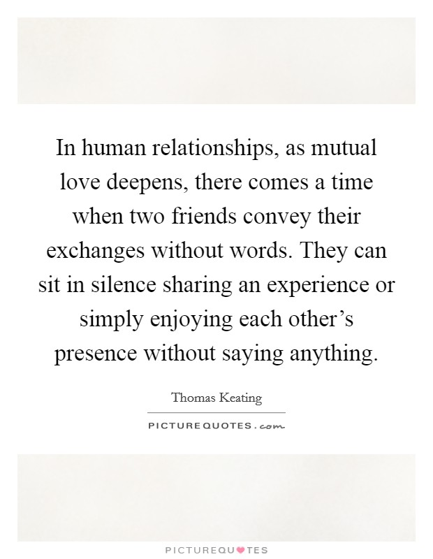 In human relationships, as mutual love deepens, there comes a time when two friends convey their exchanges without words. They can sit in silence sharing an experience or simply enjoying each other's presence without saying anything Picture Quote #1