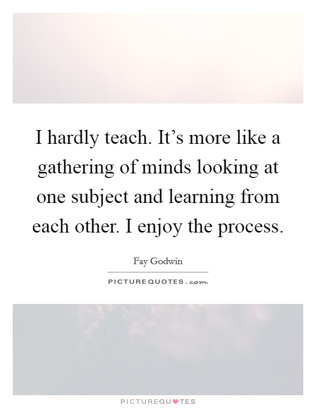 I hardly teach. It's more like a gathering of minds looking at one subject and learning from each other. I enjoy the process Picture Quote #1