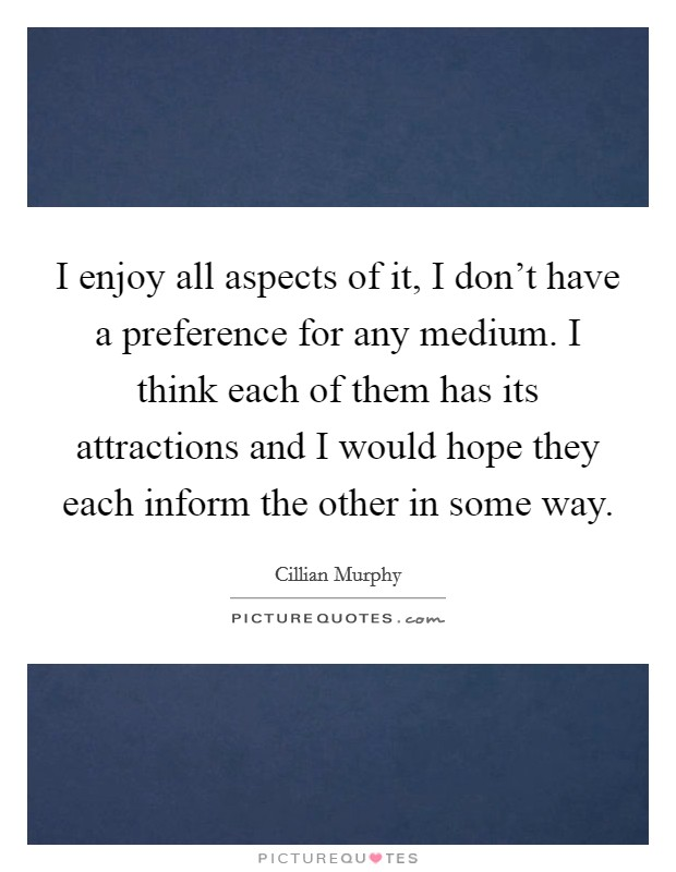 I enjoy all aspects of it, I don't have a preference for any medium. I think each of them has its attractions and I would hope they each inform the other in some way Picture Quote #1