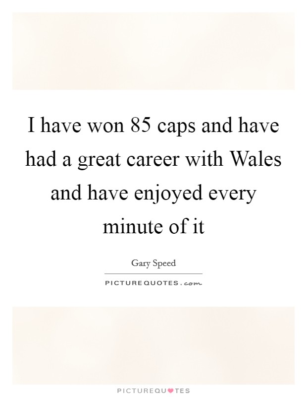 I have won 85 caps and have had a great career with Wales and have enjoyed every minute of it Picture Quote #1