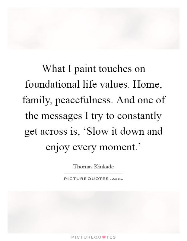 What I paint touches on foundational life values. Home, family, peacefulness. And one of the messages I try to constantly get across is, 'Slow it down and enjoy every moment.' Picture Quote #1