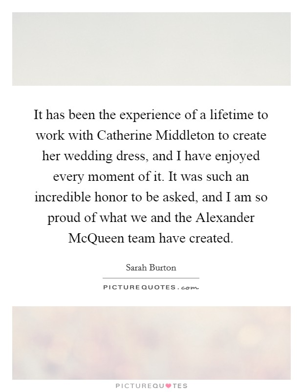 It has been the experience of a lifetime to work with Catherine Middleton to create her wedding dress, and I have enjoyed every moment of it. It was such an incredible honor to be asked, and I am so proud of what we and the Alexander McQueen team have created Picture Quote #1