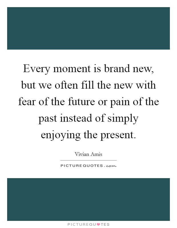 Every moment is brand new, but we often fill the new with fear of the future or pain of the past instead of simply enjoying the present Picture Quote #1
