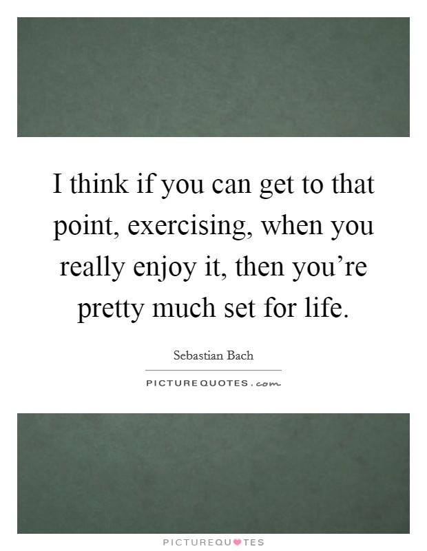 I think if you can get to that point, exercising, when you really enjoy it, then you're pretty much set for life Picture Quote #1