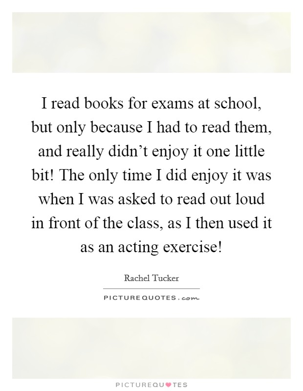 I read books for exams at school, but only because I had to read them, and really didn't enjoy it one little bit! The only time I did enjoy it was when I was asked to read out loud in front of the class, as I then used it as an acting exercise! Picture Quote #1