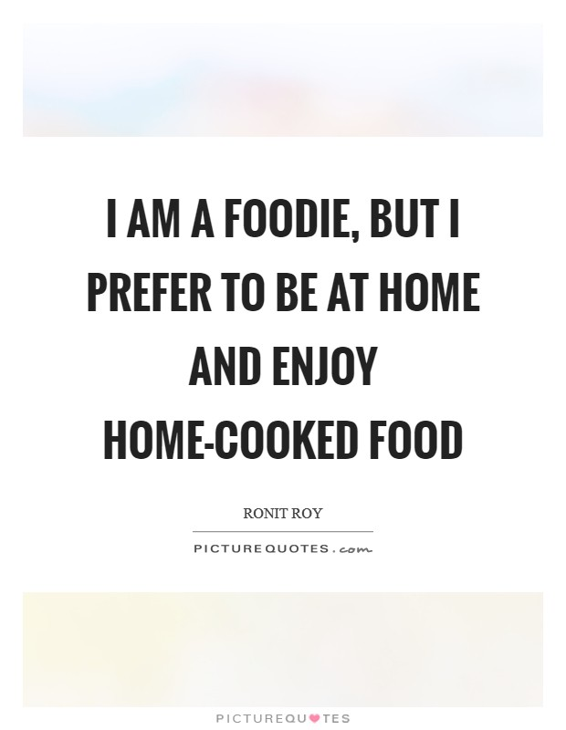 I am a foodie, but I prefer to be at home and enjoy home-cooked food Picture Quote #1