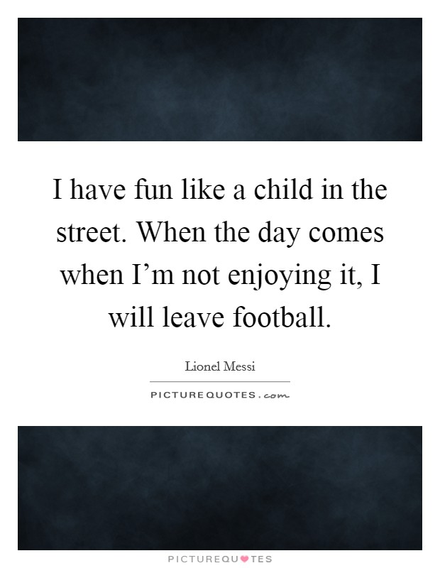 I have fun like a child in the street. When the day comes when I'm not enjoying it, I will leave football Picture Quote #1