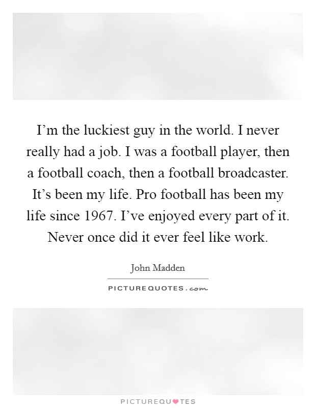 I'm the luckiest guy in the world. I never really had a job. I was a football player, then a football coach, then a football broadcaster. It's been my life. Pro football has been my life since 1967. I've enjoyed every part of it. Never once did it ever feel like work Picture Quote #1