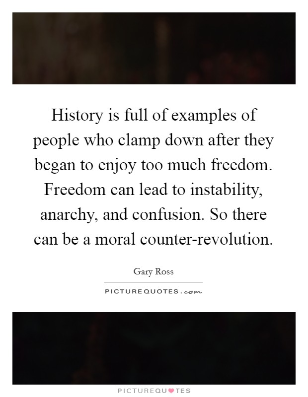 History is full of examples of people who clamp down after they began to enjoy too much freedom. Freedom can lead to instability, anarchy, and confusion. So there can be a moral counter-revolution Picture Quote #1