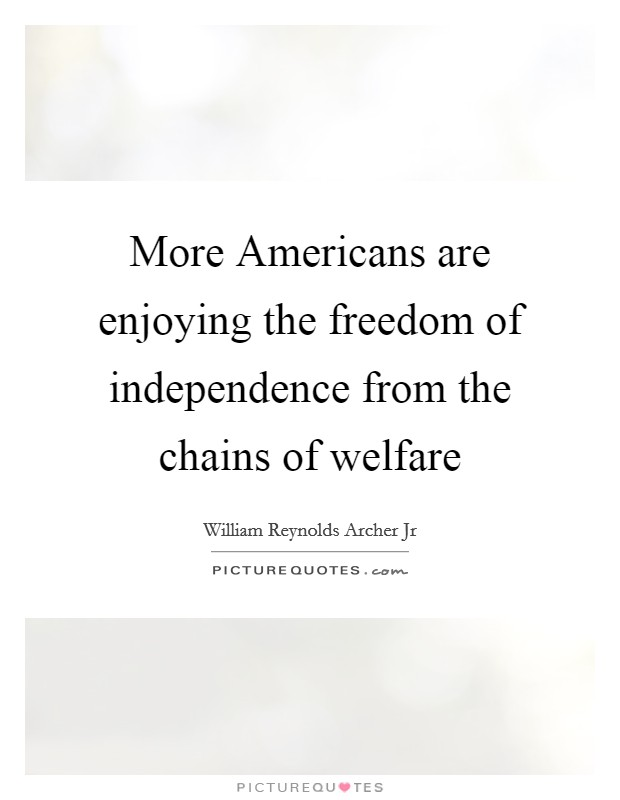 More Americans are enjoying the freedom of independence from the chains of welfare Picture Quote #1