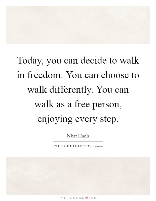Today, you can decide to walk in freedom. You can choose to walk differently. You can walk as a free person, enjoying every step Picture Quote #1