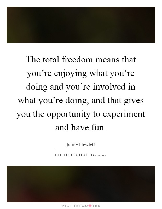 The total freedom means that you're enjoying what you're doing and you're involved in what you're doing, and that gives you the opportunity to experiment and have fun Picture Quote #1