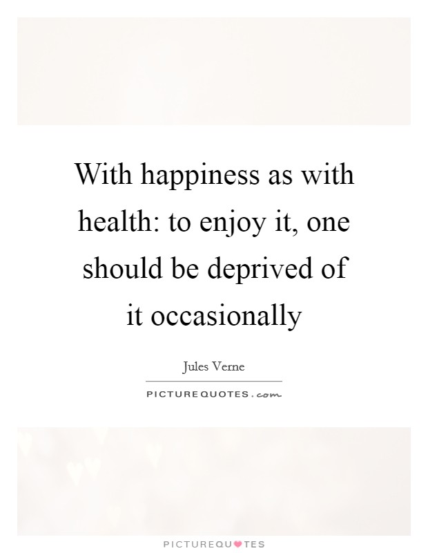 With happiness as with health: to enjoy it, one should be deprived of it occasionally Picture Quote #1