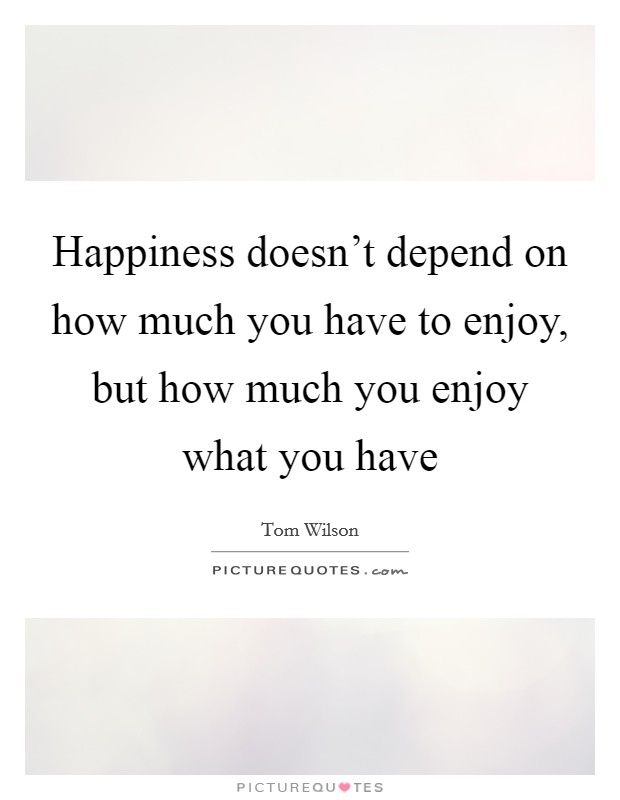 Happiness doesn't depend on how much you have to enjoy, but how much you enjoy what you have Picture Quote #1