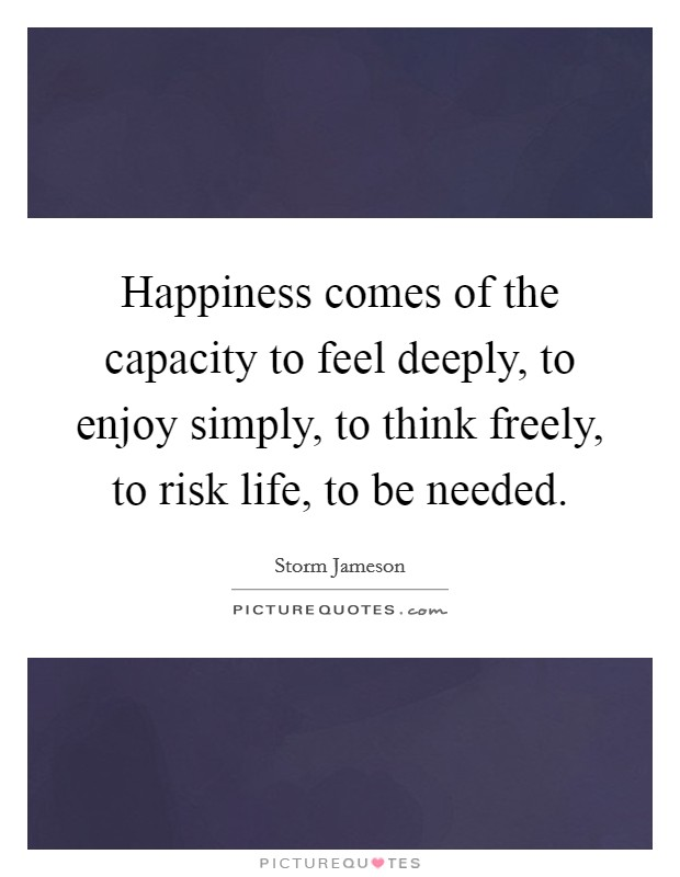 Happiness comes of the capacity to feel deeply, to enjoy simply, to think freely, to risk life, to be needed. Picture Quote #1